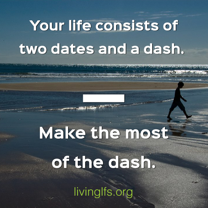 Your life consists of two dates and a dash. Make the most of the dash.